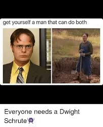 Dwight Schrute Meme - get yourself a man that can do both everyone needs a dwight schrute