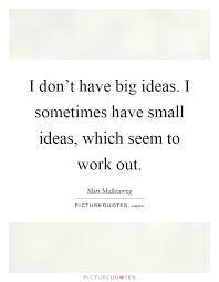 i don t big ideas i sometimes small ideas which seem