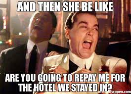 Meme Hotel - and then she be like are you going to repay me for the hotel we