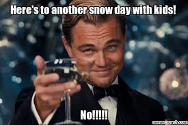 Snow Day Meme - to another snow day with kids