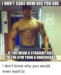 Douchebag Meme - idont care howbig you are if you wear astraightbill imtihegym youra