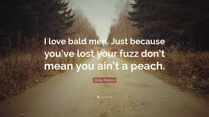 Just Because I Love You Quotes by Dolly Parton Quote U201ci Love Bald Men Just Because You U0027ve Lost