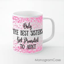 best mug best sisters get promoted to aunt quote coffee mug monogramcase