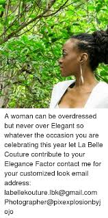 Customized Memes - a woman can be overdressed but never over elegant so whatever the