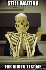 Waiting For Text Meme - still waiting for him to text me skeleton waiting meme generator
