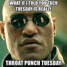 Throat Punch Meme - what if i told you taco tuesday is really throat punch tuesday