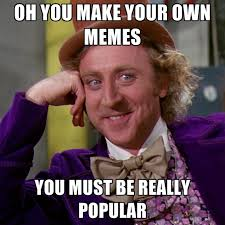Make A Meme With Your Own Pic - oh you make your own memes you must be really popular create meme