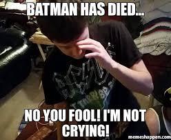 Batman Meme Creator - batman has died no you fool i m not crying meme custom