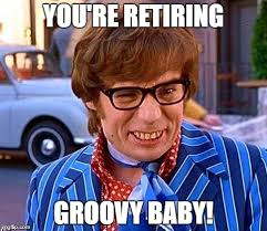 Retirement Meme - have a groovy retirement meme generator imgflip