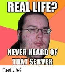 Meme In Real Life - 25 best memes about real life never heard of that server real