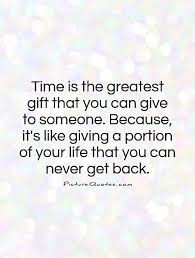 time is the greatest gift that you can give to someone