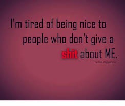 Being Tired Meme - i m tired of being nice to people who don t give a sill about me