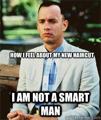 My New Haircut Meme - how i feel about my new haircut i am not a smart man forrest