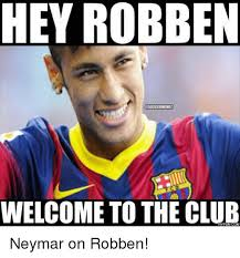 Robben Meme - hey robben censoccermeme welcome to the club neymar on robben