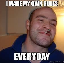 Make My Own Meme - i make my own rules everyday good guy greg meme generator