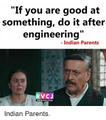 Indian Parents Memes - if you are good at something do it after engineering indian parents