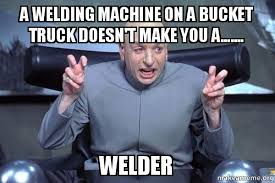 Welding Meme - a welding machine on a bucket truck doesn t make you a