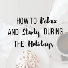 how to relax and study during the holidays chloeburroughs