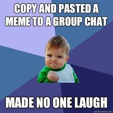 Group Photo Meme - copy and pasted a meme to a group chat made no one laugh success