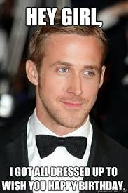 Ryan Gosling Meme Hey Girl - hey girl i got all dressed up to wish you happy birthday good