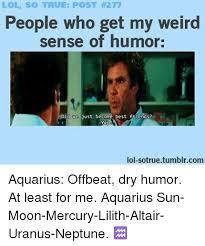 Dry Humor Memes - lol so true post h277 people who get my weird sense of humor did