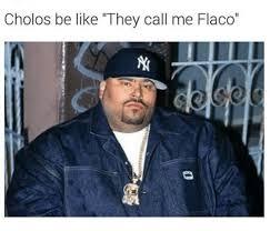Cholo Memes - cholos be like they call me flaco be like meme on sizzle
