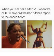 Bad Bitches Meme - when you call her a bitch vs when the club dj says all the bad