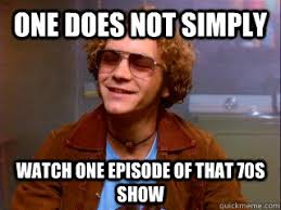 That 70s Show Meme - one does not simply watch one episode of that 70s show misc