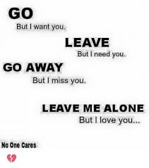I Need You Meme - go but want you leave but i need you go away but i miss you leave