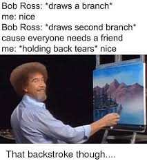 Bob Ross Meme - bob ross draws a branch me nice bob ross draws second branch