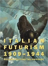italian futurism 1909 1944 reconstructing the universe