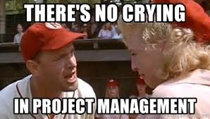 Project Management Meme - there s no crying in project management there s no crying meme