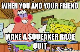 Rage Quit Meme - you and your friend make a squeaker rage quit