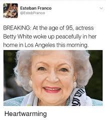 Betty White Meme - esteban franco breaking at the age of 95 actress betty white woke