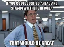 Cuba Meme - if you could just go ahead and stay down there in cuba that would be