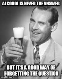 Memes Alcohol - alcohol is never the answer but it s a good way of forgetting the