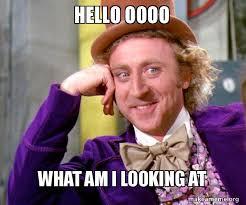 Oooo Meme - hello oooo what am i looking at willy wonka sarcasm meme make a meme