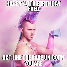 Fred Meme - happy 40th birthday fred act like the rare unicorn you are meme