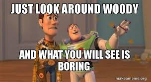 Toy Story Meme Generator - just look around woody and what you will see is boring buzz and