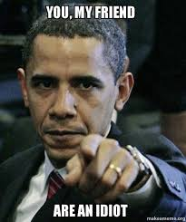 Idiot Meme - you my friend are an idiot angry obama make a meme
