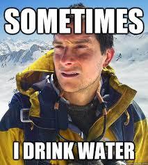Drinking Water Meme - sometimes i drink water bear grylls quickmeme