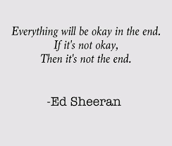 ed sheeran lyrics quotes ed sheeran s quotes everything will be okay in the end if it s not