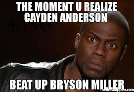 Anderson Meme - the moment u realize cayden anderson beat up bryson miller meme