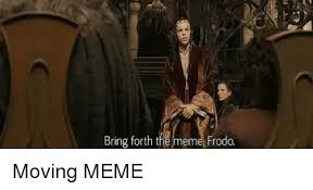 Moving Meme - bring forth the meme frodo meme on me me