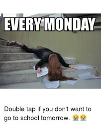 Monday School Meme - every monday double tap if you don t want to go to school tomorrow