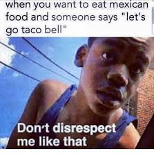Mexican Food Memes - when you want to eat mexican food and someone says let s go taco
