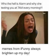 Memes About Texting - who the hell is alarm and why she texting you at 7am every morning