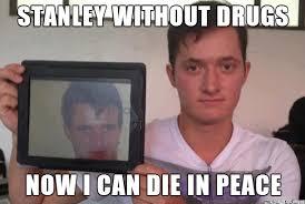 Stoner Meme - not so stoner stanley meme on imgur