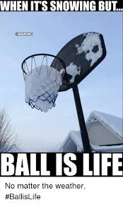 Ball Is Life Meme - when it s snowing but ball is life no matter the weather ballislife
