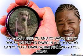 Yo Dog Meme - yo dawg yo dawg by vorax meme center